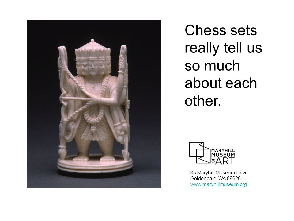 35 Maryhill Museum Drive Goldendale, WA 98620 www.maryhillmuseum.org Chess sets really tell us so much about each other.