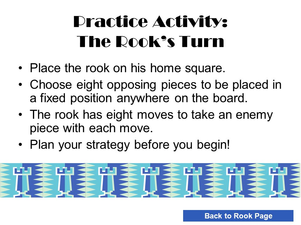 Practice Activity: The Rook's Turn Place the rook on his home square. Choose eight opposing pieces to be placed in a fixed position anywhere on the bo