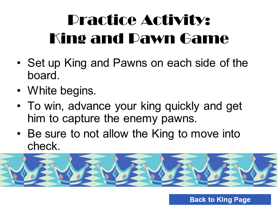 Practice Activity: King and Pawn Game Set up King and Pawns on each side of the board. White begins. To win, advance your king quickly and get him to