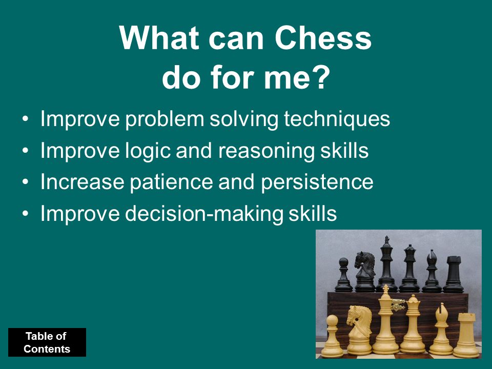 What can Chess do for me? Improve problem solving techniques Improve logic and reasoning skills Increase patience and persistence Improve decision-mak