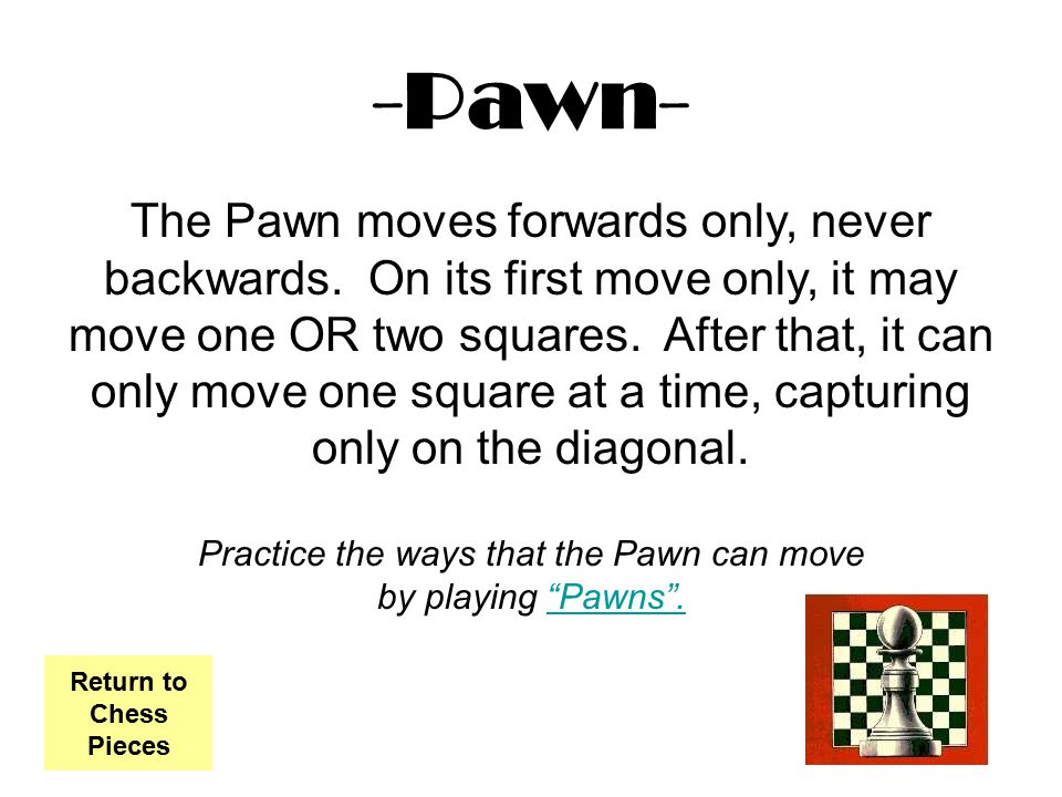 -Pawn- The Pawn moves forwards only, never backwards. On its first move only, it may move one OR two squares. After that, it can only move one square