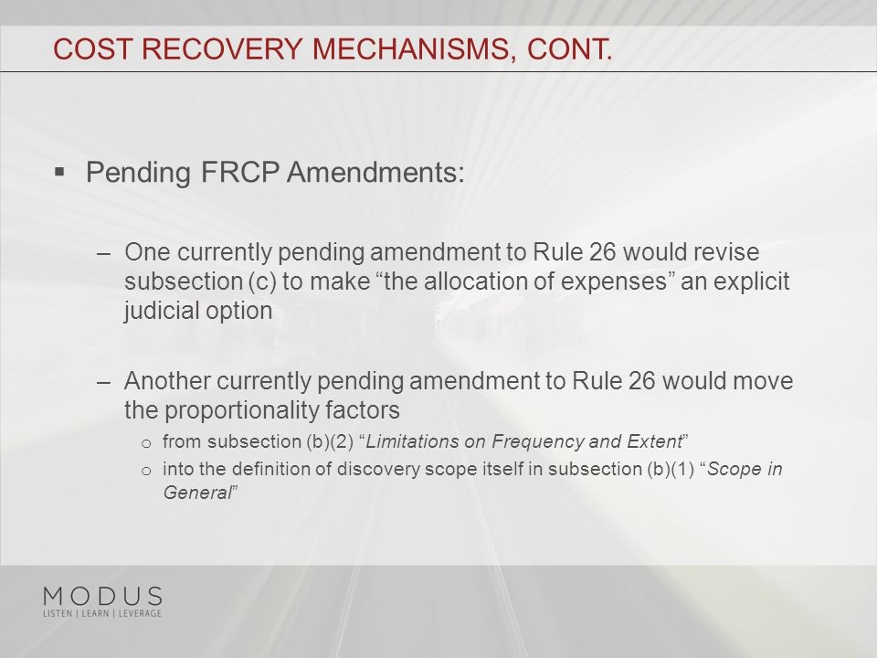 "COST RECOVERY MECHANISMS, CONT.  Pending FRCP Amendments: –One currently pending amendment to Rule 26 would revise subsection (c) to make ""the alloca"
