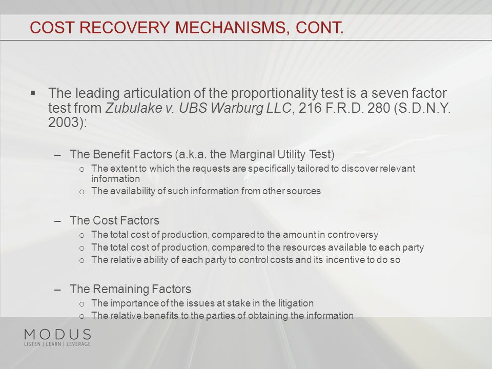COST RECOVERY MECHANISMS, CONT.  The leading articulation of the proportionality test is a seven factor test from Zubulake v. UBS Warburg LLC, 216 F.