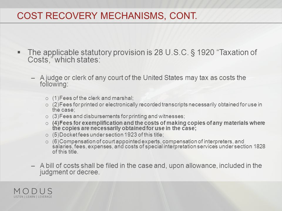 "COST RECOVERY MECHANISMS, CONT.  The applicable statutory provision is 28 U.S.C. § 1920 ""Taxation of Costs,"" which states: –A judge or clerk of any c"