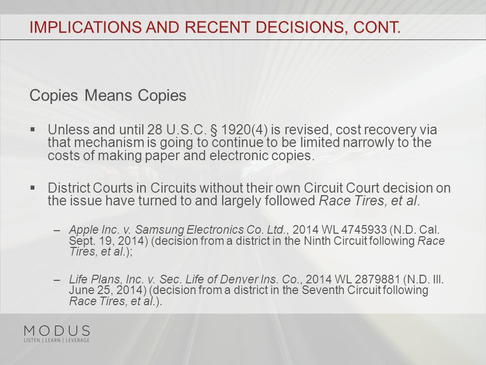 IMPLICATIONS AND RECENT DECISIONS, CONT. Copies Means Copies  Unless and until 28 U.S.C. § 1920(4) is revised, cost recovery via that mechanism is go
