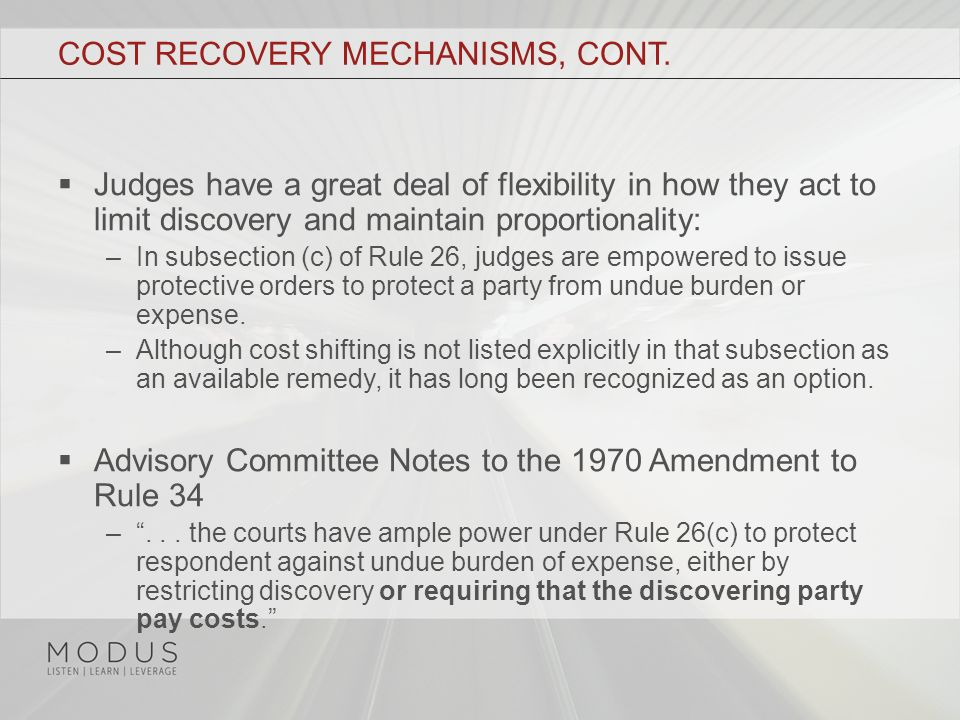 COST RECOVERY MECHANISMS, CONT.  Judges have a great deal of flexibility in how they act to limit discovery and maintain proportionality: –In subsect