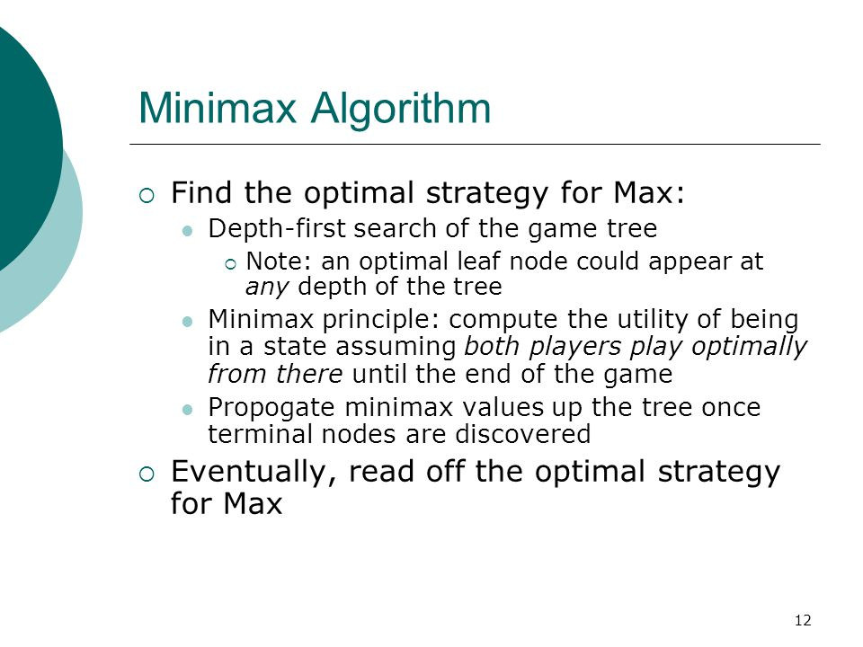 12 Minimax Algorithm  Find the optimal strategy for Max: Depth-first search of the game tree  Note: an optimal leaf node could appear at any depth of the tree Minimax principle: compute the utility of being in a state assuming both players play optimally from there until the end of the game Propogate minimax values up the tree once terminal nodes are discovered  Eventually, read off the optimal strategy for Max