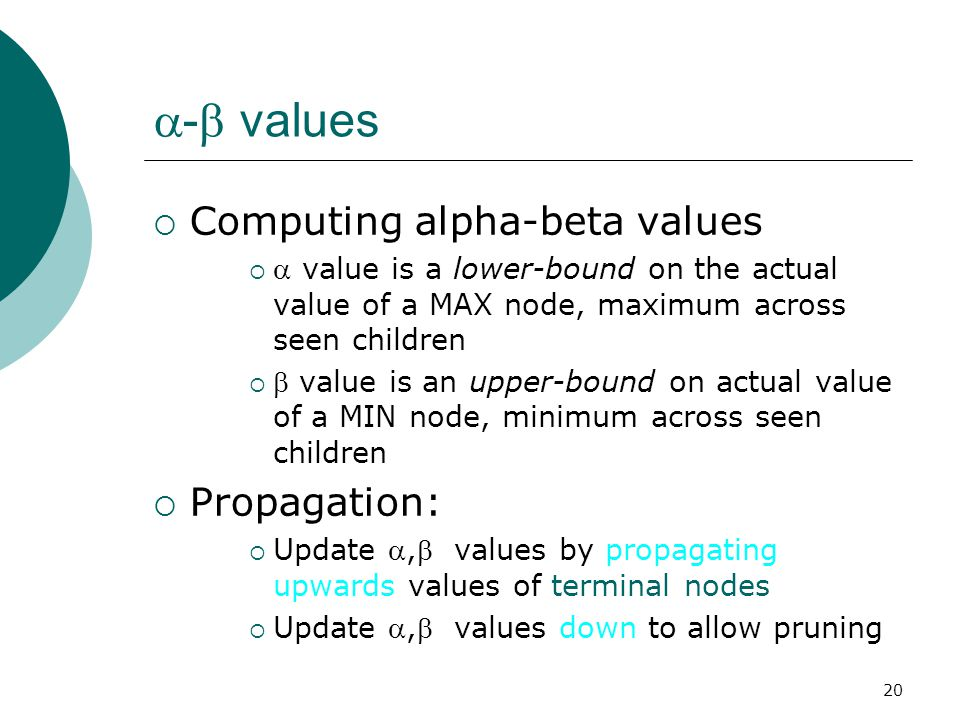20  -  values  Computing alpha-beta values   value is a lower-bound on the actual value of a MAX node, maximum across seen children   value is an upper-bound on actual value of a MIN node, minimum across seen children  Propagation:  Update , values by propagating upwards values of terminal nodes  Update , values down to allow pruning