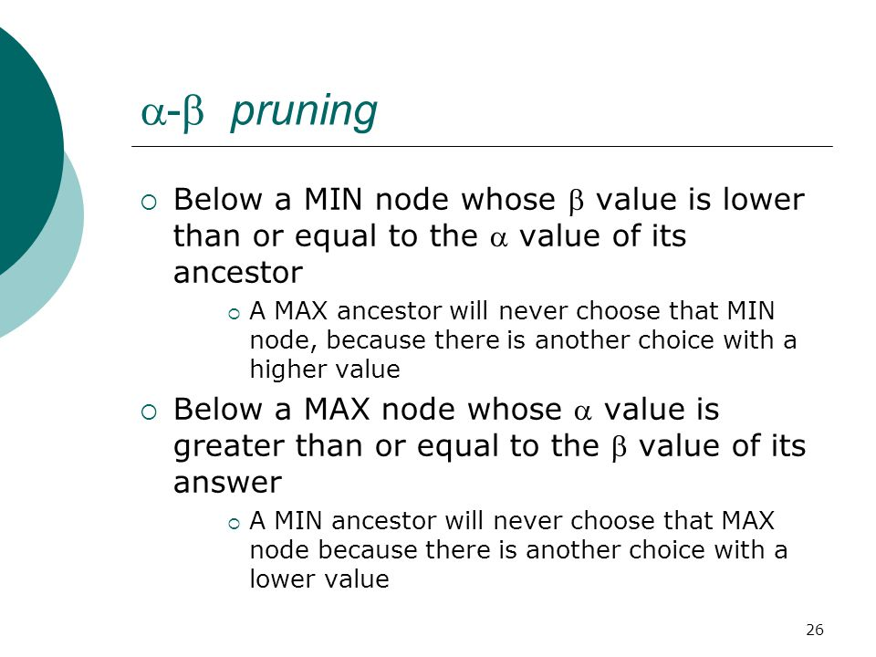 26  -  pruning  Below a MIN node whose  value is lower than or equal to the  value of its ancestor  A MAX ancestor will never choose that MIN node, because there is another choice with a higher value  Below a MAX node whose  value is greater than or equal to the  value of its answer  A MIN ancestor will never choose that MAX node because there is another choice with a lower value