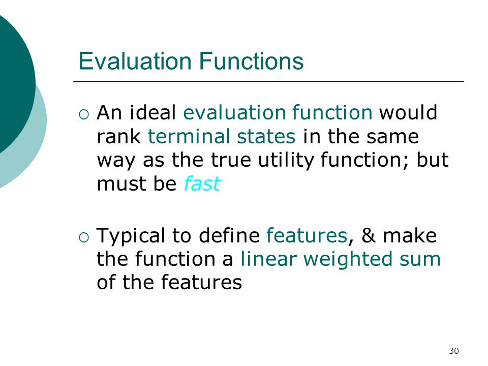 30 Evaluation Functions  An ideal evaluation function would rank terminal states in the same way as the true utility function; but must be fast  Typical to define features, & make the function a linear weighted sum of the features