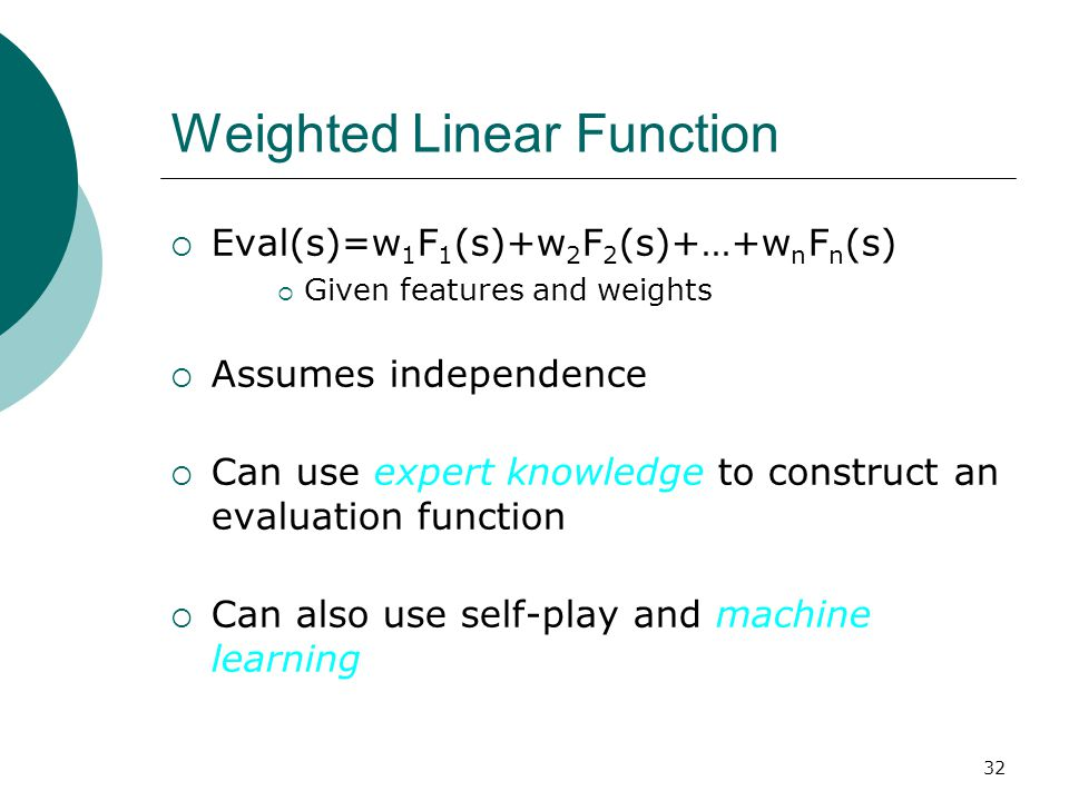 32 Weighted Linear Function  Eval(s)=w 1 F 1 (s)+w 2 F 2 (s)+…+w n F n (s)  Given features and weights  Assumes independence  Can use expert knowledge to construct an evaluation function  Can also use self-play and machine learning