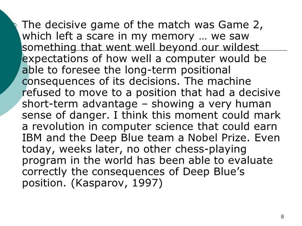 8  The decisive game of the match was Game 2, which left a scare in my memory … we saw something that went well beyond our wildest expectations of how well a computer would be able to foresee the long-term positional consequences of its decisions.