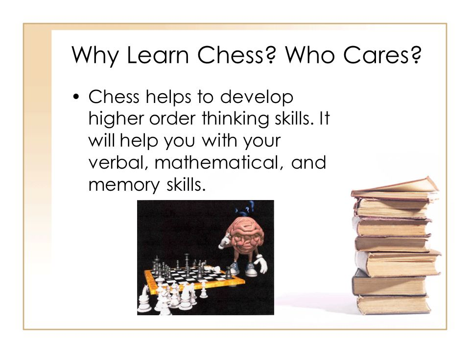 Why Learn Chess? Who Cares? Chess helps to develop higher order thinking skills. It will help you with your verbal, mathematical, and memory skills.