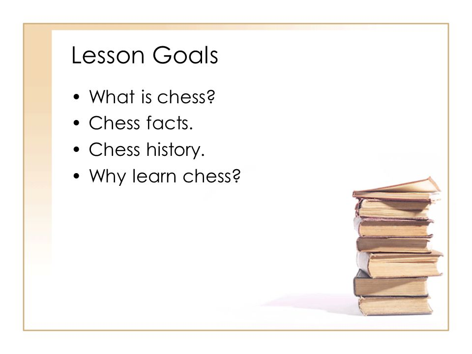 Lesson Goals What is chess? Chess facts. Chess history. Why learn chess?