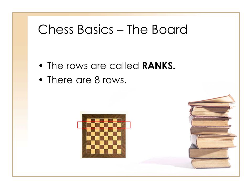 Chess Basics – The Board The rows are called RANKS. There are 8 rows.