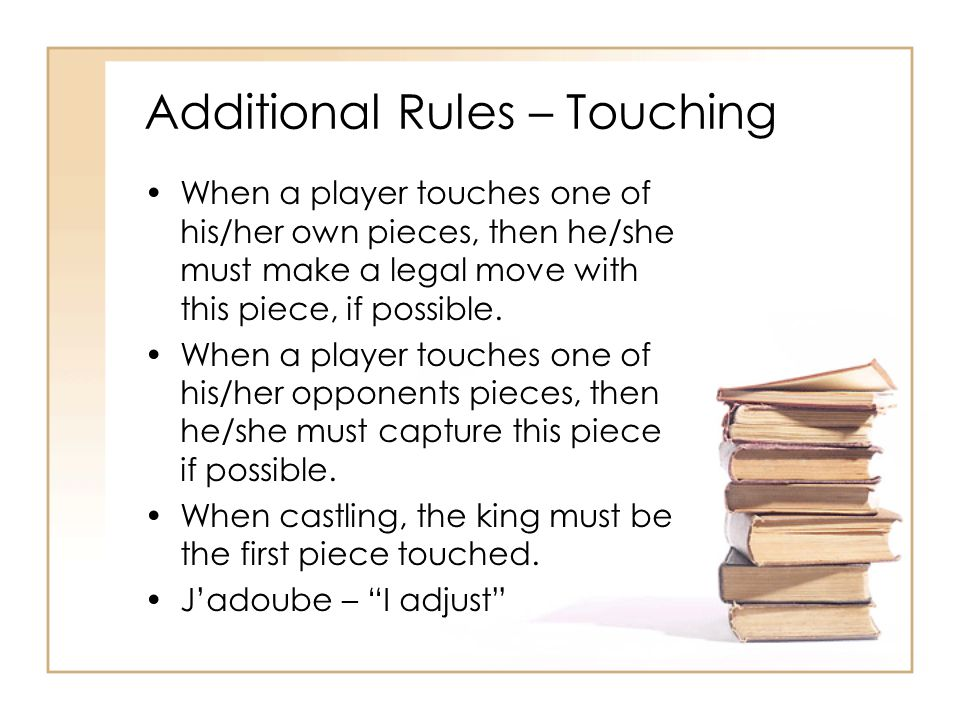 Additional Rules – Touching When a player touches one of his/her own pieces, then he/she must make a legal move with this piece, if possible. When a p