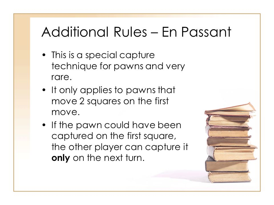 Additional Rules – En Passant This is a special capture technique for pawns and very rare. It only applies to pawns that move 2 squares on the first m