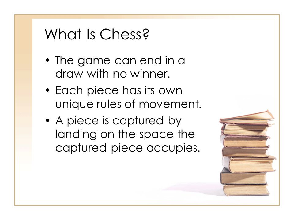 What Is Chess? The game can end in a draw with no winner. Each piece has its own unique rules of movement. A piece is captured by landing on the space