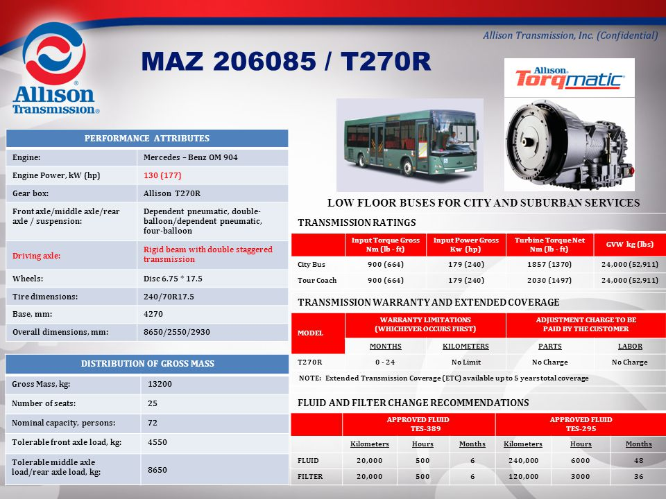 MAZ 206085 / T270R PERFORMANCE ATTRIBUTES Engine:Mercedes – Benz OM 904 Engine Power, kW (hp)130 (177) Gear box:Allison T270R Front axle/middle axle/r