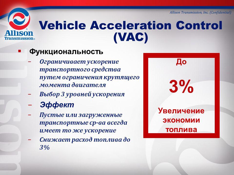  Функциональность – Ограничивает ускорение транспортного средства путем ограничения крутящего момента двигателя – Выбор 3 уровней ускорения – Эффект – Пустые или загруженные транспортные ср-ва всегда имеет то же ускорение – Снижает расход топлива до 3% Vehicle Acceleration Control (VAC) До 3% Увеличение экономии топлива