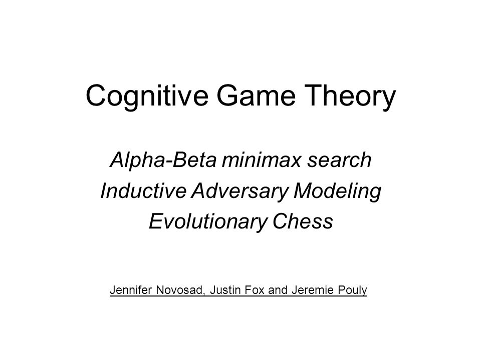 Cognitive Game Theory Alpha-Beta minimax search Inductive Adversary Modeling Evolutionary Chess Jennifer Novosad, Justin Fox and Jeremie Pouly