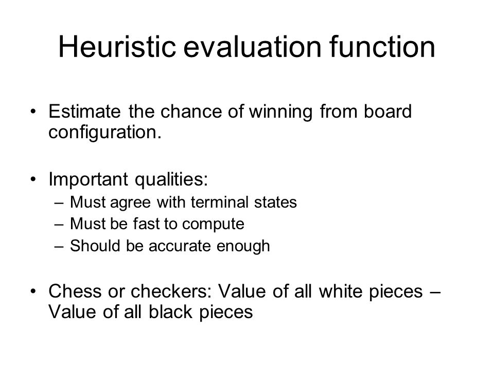 Heuristic evaluation function Estimate the chance of winning from board configuration. Important qualities: –Must agree with terminal states –Must be