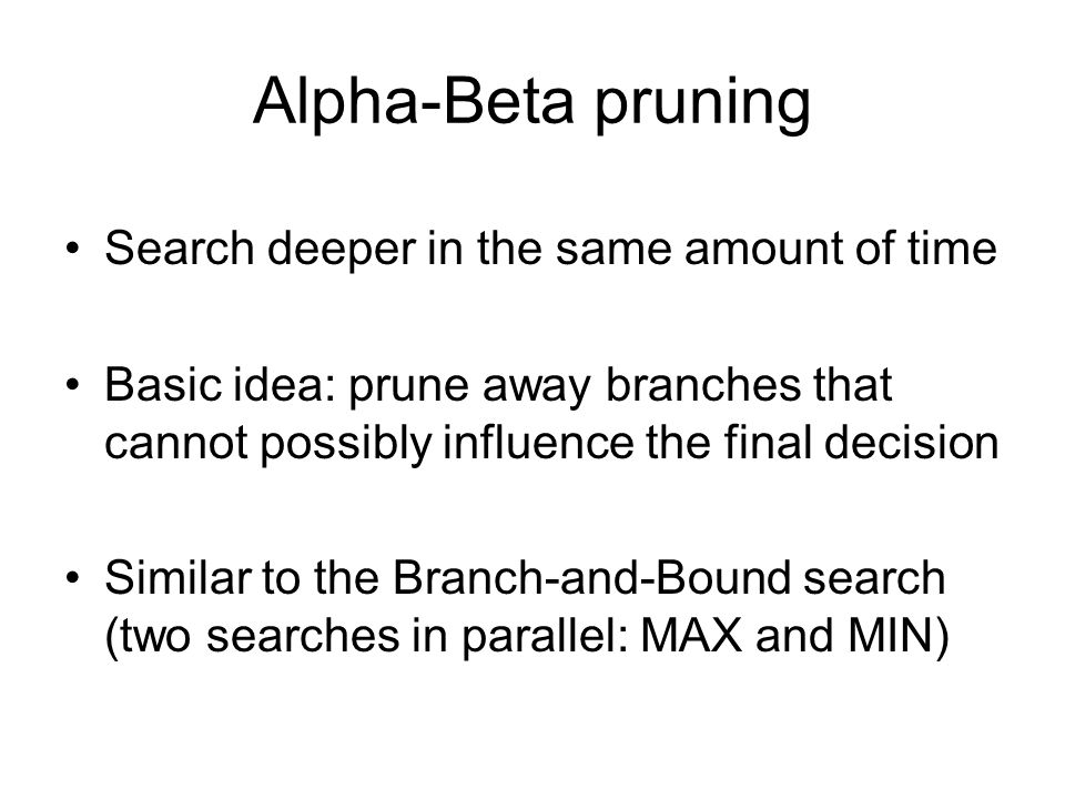 Alpha-Beta pruning Search deeper in the same amount of time Basic idea: prune away branches that cannot possibly influence the final decision Similar to the Branch-and-Bound search (two searches in parallel: MAX and MIN)