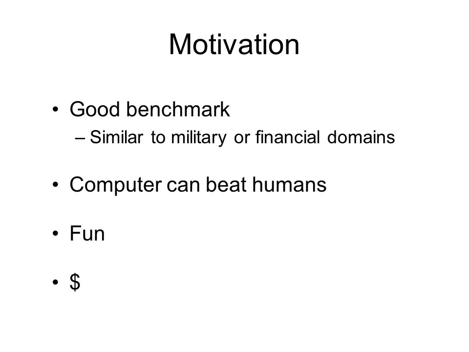 Motivation Good benchmark –Similar to military or financial domains Computer can beat humans Fun $