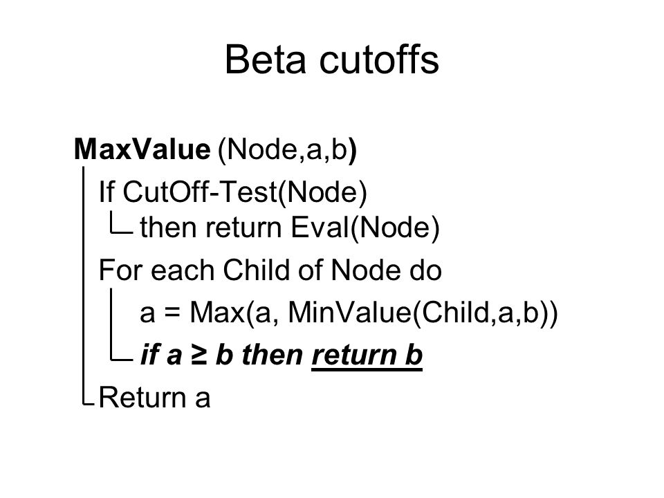 Beta cutoffs MaxValue (Node,a,b) If CutOff-Test(Node) then return Eval(Node) For each Child of Node do a = Max(a, MinValue(Child,a,b)) if a ≥ b then return b Return a