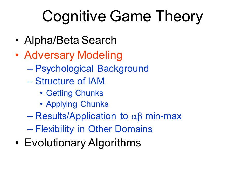 Cognitive Game Theory Alpha/Beta Search Adversary Modeling –Psychological Background –Structure of IAM Getting Chunks Applying Chunks –Results/Applica