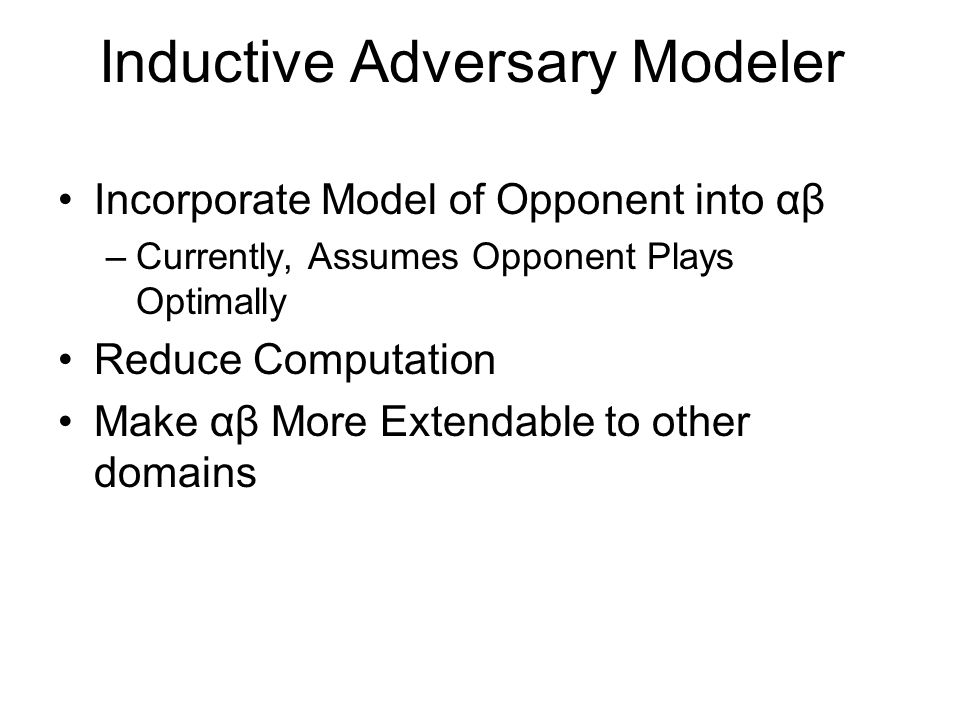 Inductive Adversary Modeler Incorporate Model of Opponent into αβ –Currently, Assumes Opponent Plays Optimally Reduce Computation Make αβ More Extenda