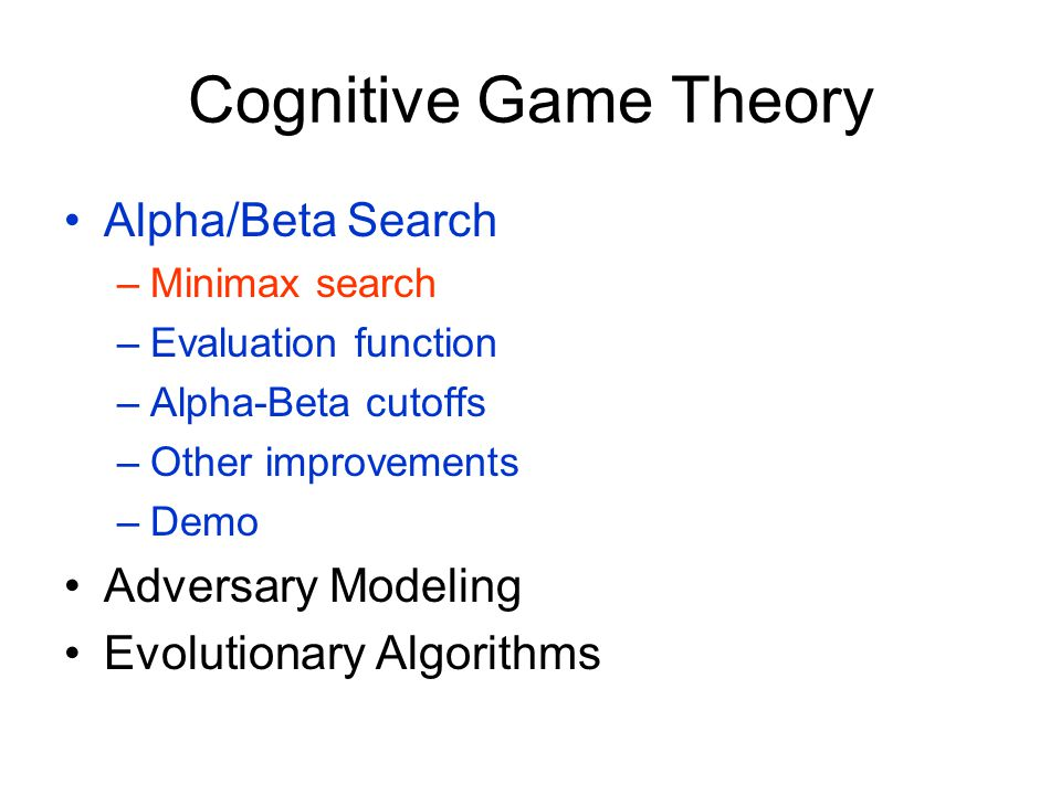 Cognitive Game Theory Alpha/Beta Search –Minimax search –Evaluation function –Alpha-Beta cutoffs –Other improvements –Demo Adversary Modeling Evolutionary Algorithms