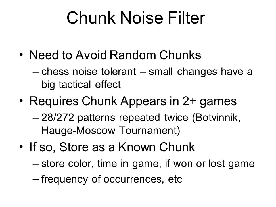 Chunk Noise Filter Need to Avoid Random Chunks –chess noise tolerant – small changes have a big tactical effect Requires Chunk Appears in 2+ games –28/272 patterns repeated twice (Botvinnik, Hauge-Moscow Tournament) If so, Store as a Known Chunk –store color, time in game, if won or lost game –frequency of occurrences, etc