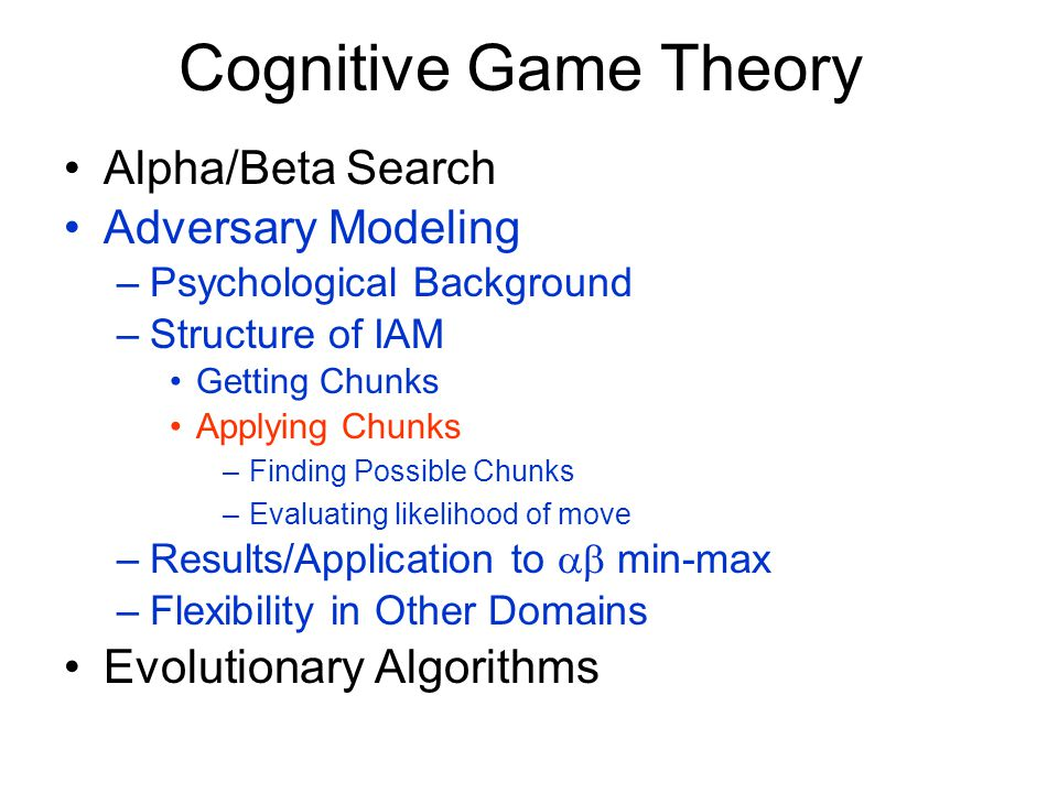 Cognitive Game Theory Alpha/Beta Search Adversary Modeling –Psychological Background –Structure of IAM Getting Chunks Applying Chunks –Finding Possible Chunks –Evaluating likelihood of move –Results/Application to  min-max –Flexibility in Other Domains Evolutionary Algorithms