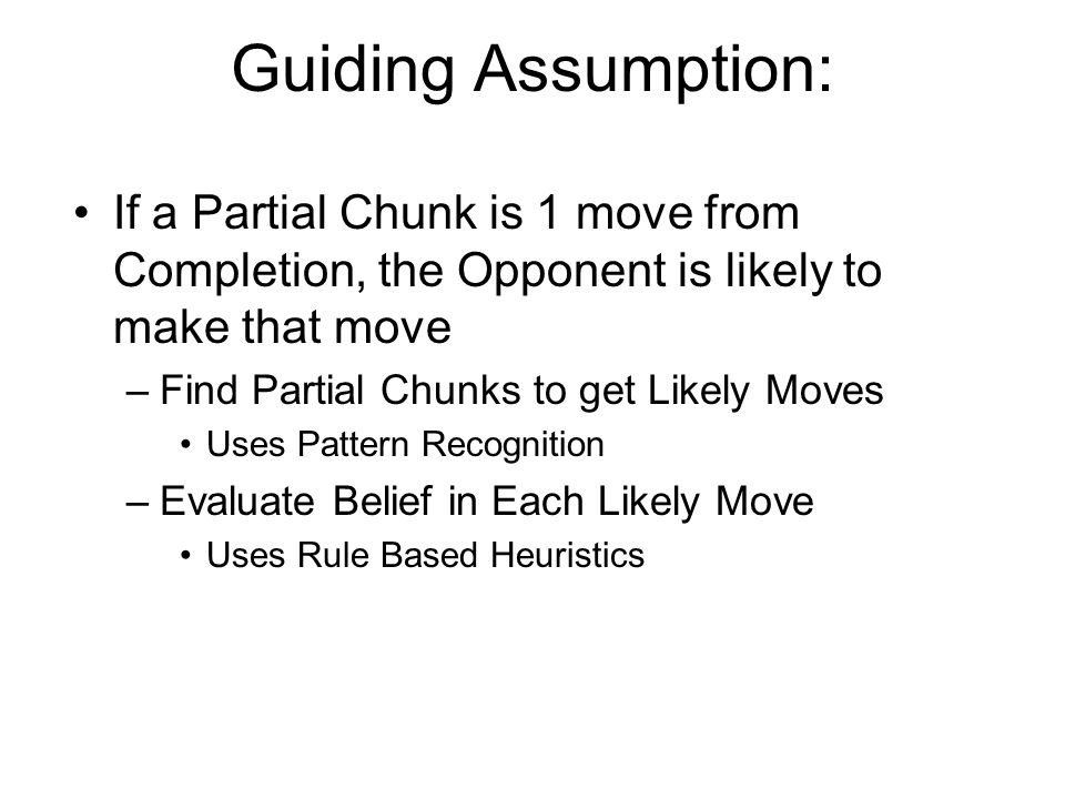 Guiding Assumption: If a Partial Chunk is 1 move from Completion, the Opponent is likely to make that move –Find Partial Chunks to get Likely Moves Uses Pattern Recognition –Evaluate Belief in Each Likely Move Uses Rule Based Heuristics