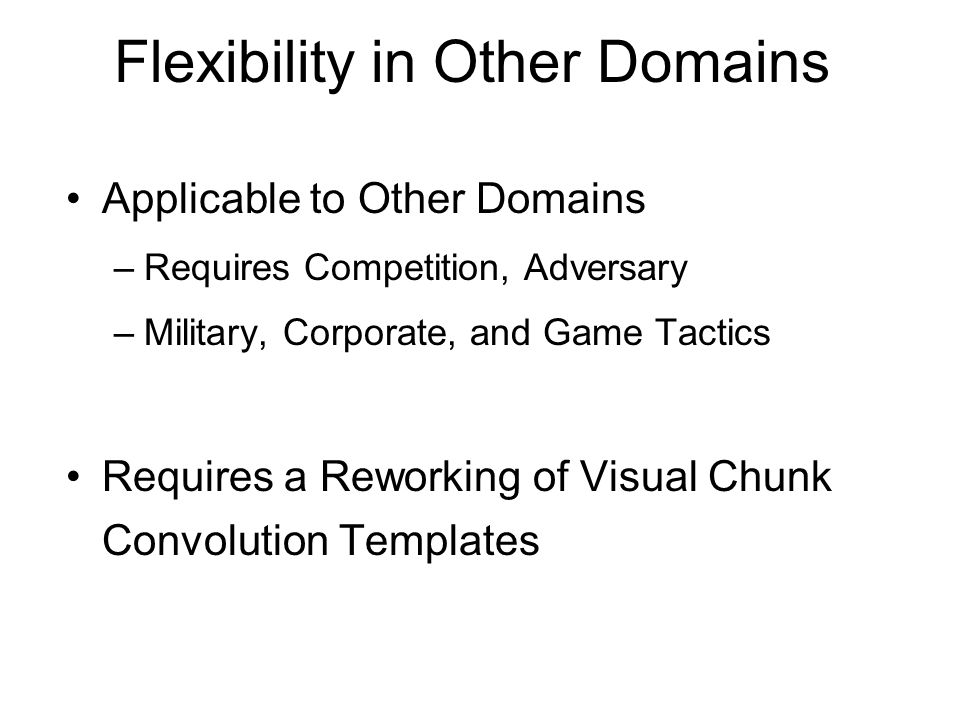 Flexibility in Other Domains Applicable to Other Domains –Requires Competition, Adversary –Military, Corporate, and Game Tactics Requires a Reworking of Visual Chunk Convolution Templates
