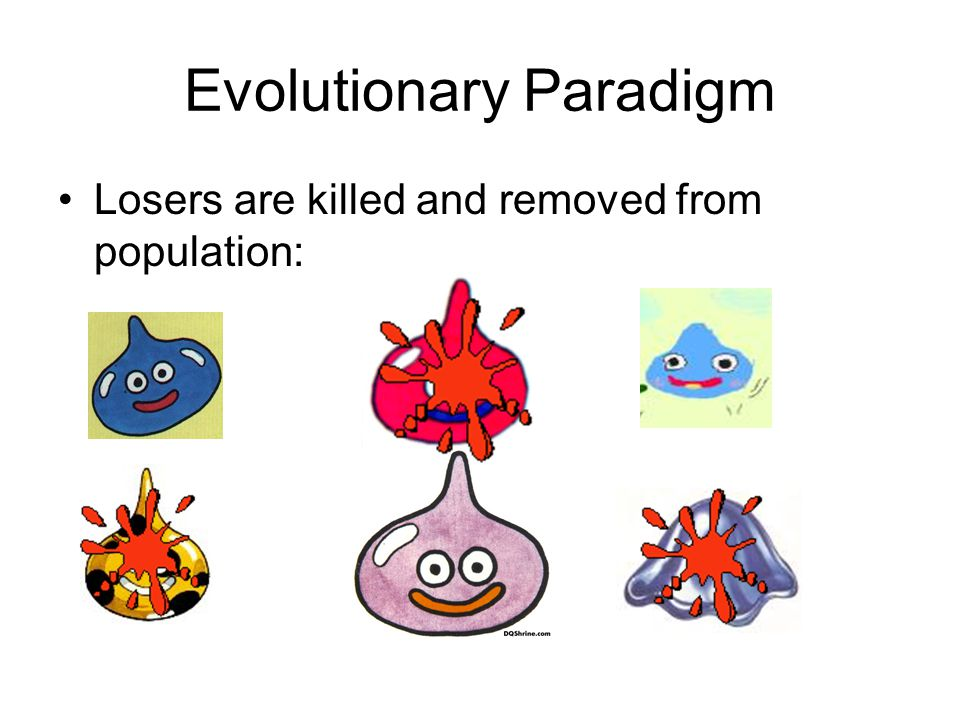 Evolutionary Paradigm Losers are killed and removed from population:
