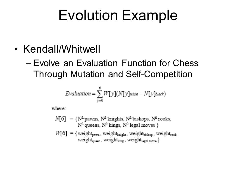 Evolution Example Kendall/Whitwell –Evolve an Evaluation Function for Chess Through Mutation and Self-Competition
