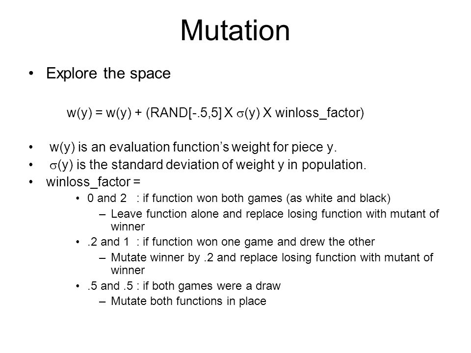 Mutation Explore the space w(y) = w(y) + (RAND[-.5,5] X  (y) X winloss_factor) w(y) is an evaluation function's weight for piece y.