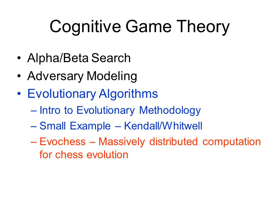 Cognitive Game Theory Alpha/Beta Search Adversary Modeling Evolutionary Algorithms –Intro to Evolutionary Methodology –Small Example – Kendall/Whitwell –Evochess – Massively distributed computation for chess evolution