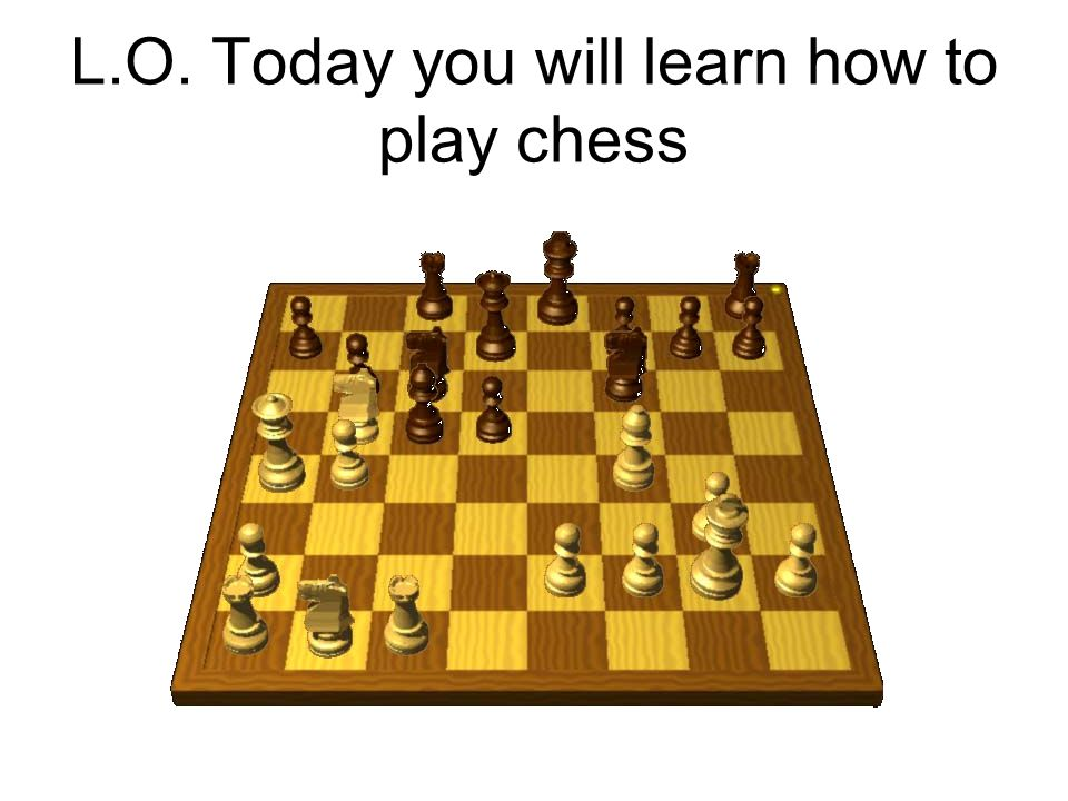 L.O. Today you will learn how to play chess