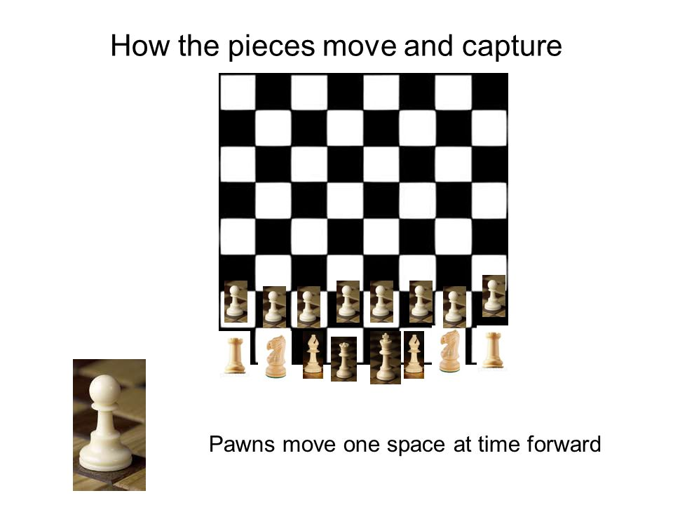 How the pieces move and capture Pawns move one space at time forward