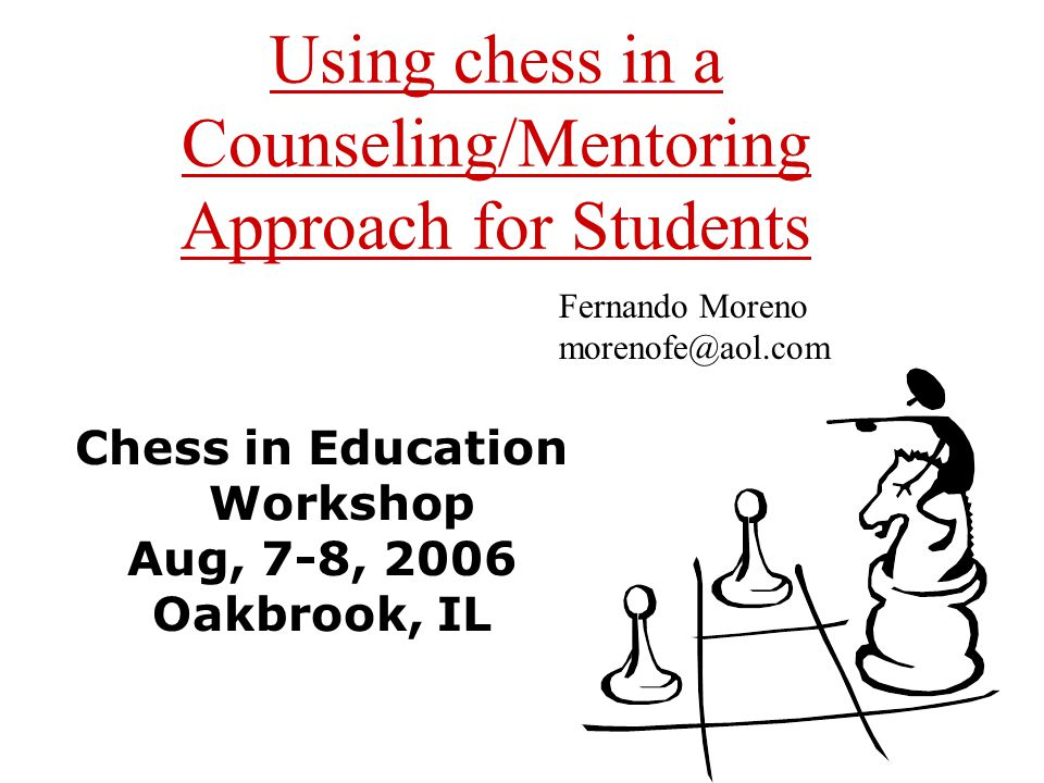 Using chess in a Counseling/Mentoring Approach for Students Chess in Education Workshop Aug, 7-8, 2006 Oakbrook, IL Fernando Moreno morenofe@aol.com