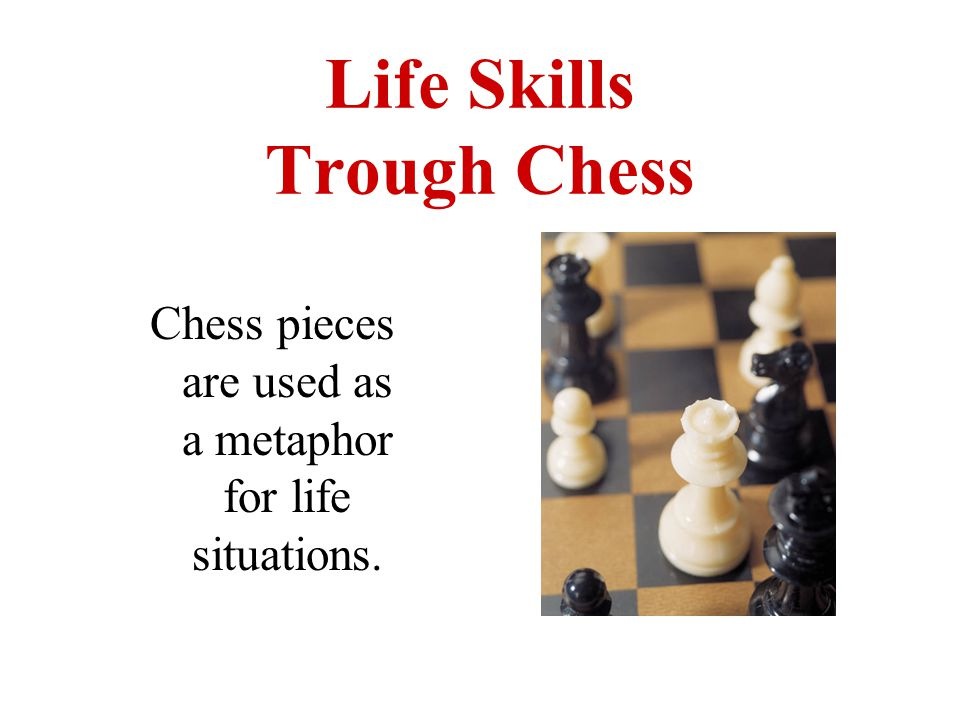 Life Skills Trough Chess Chess pieces are used as a metaphor for life situations.