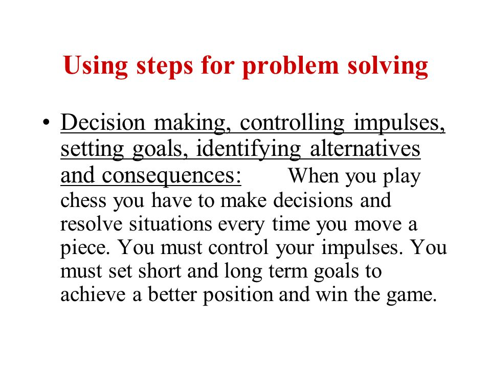 Using steps for problem solving Decision making, controlling impulses, setting goals, identifying alternatives and consequences: When you play chess you have to make decisions and resolve situations every time you move a piece.