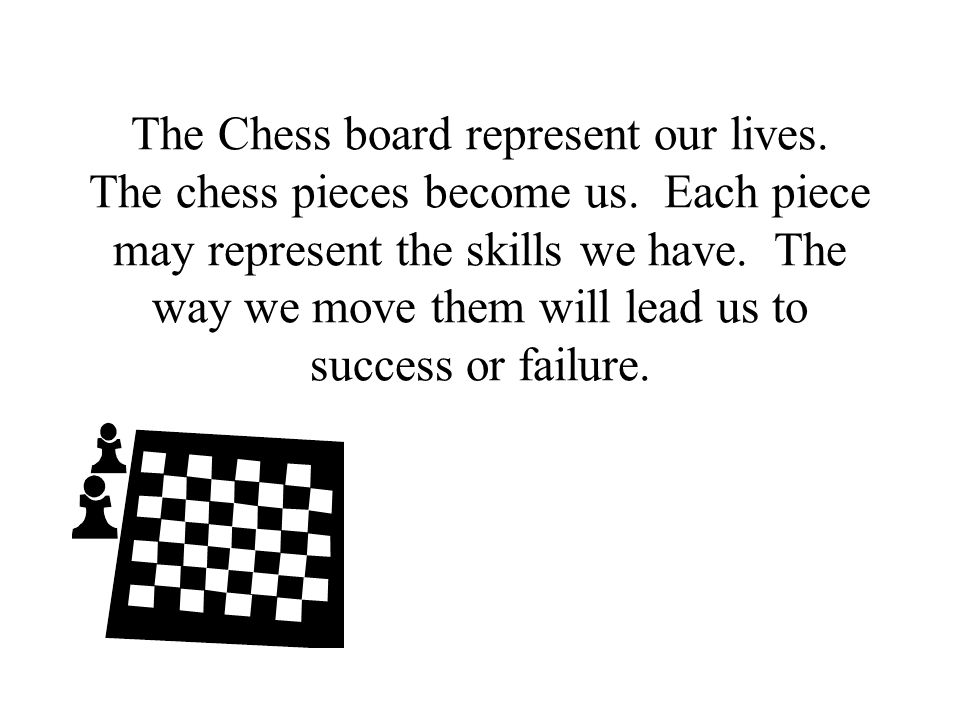 The Chess board represent our lives. The chess pieces become us.