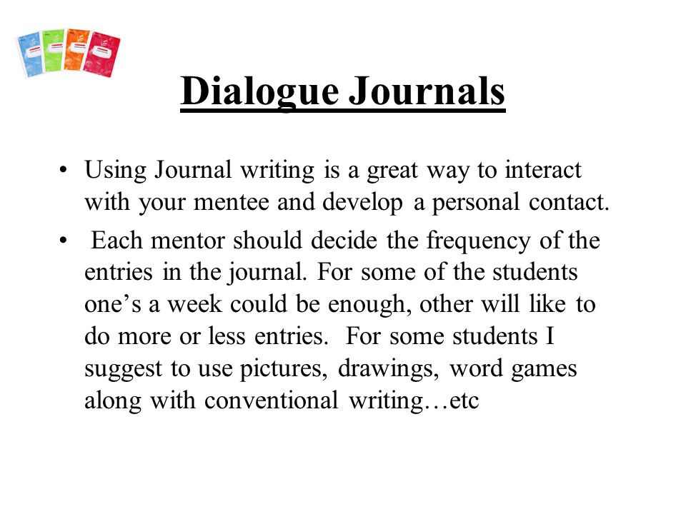 Dialogue Journals Using Journal writing is a great way to interact with your mentee and develop a personal contact.