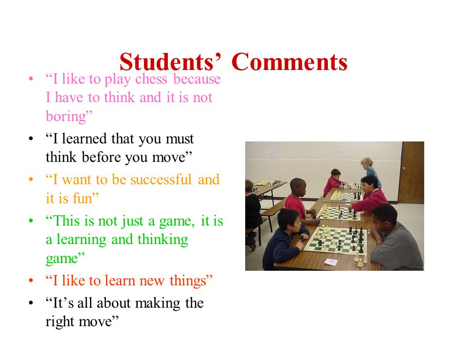 Students' Comments I like to play chess because I have to think and it is not boring I learned that you must think before you move I want to be successful and it is fun This is not just a game, it is a learning and thinking game I like to learn new things It's all about making the right move