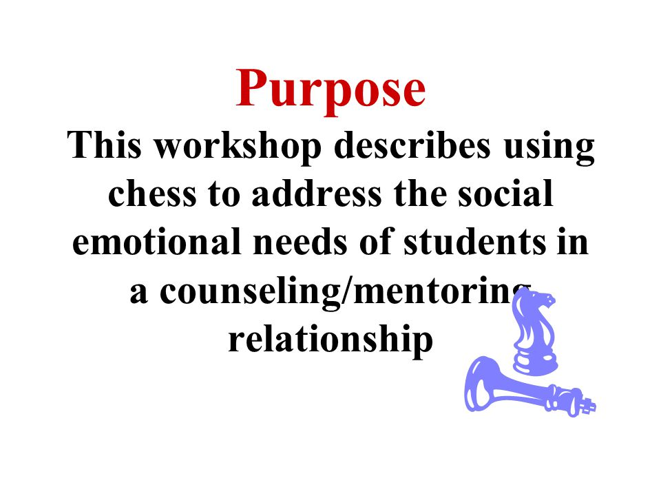 Purpose This workshop describes using chess to address the social emotional needs of students in a counseling/mentoring relationship