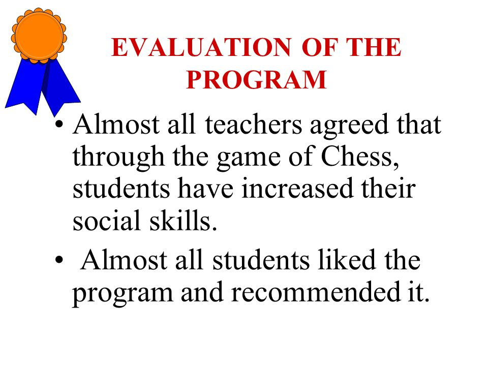 EVALUATION OF THE PROGRAM Almost all teachers agreed that through the game of Chess, students have increased their social skills.